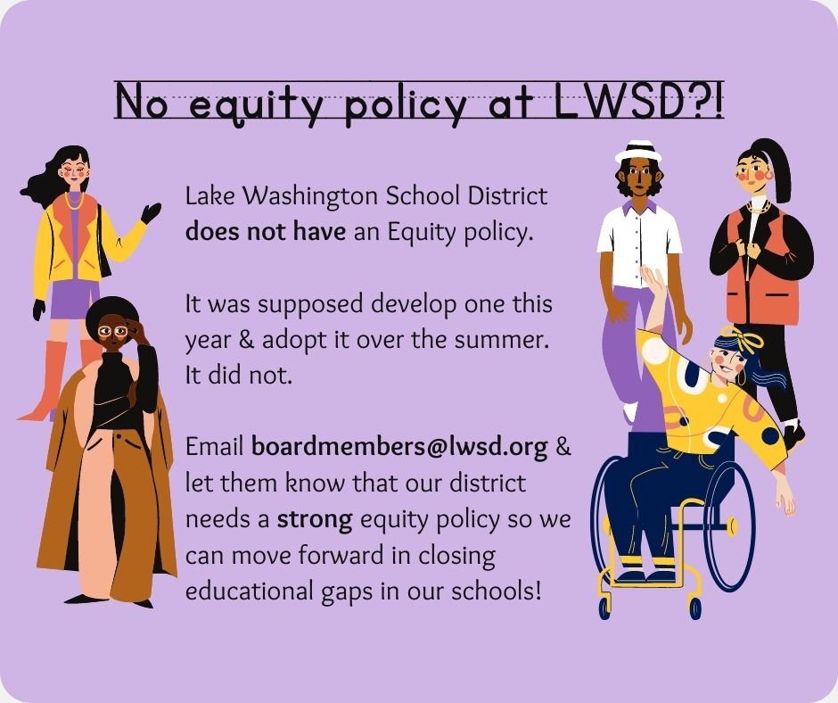 LWSD does not have an Equity policy. It was supposed to develop one this year & adopt it over the summer. It did not. Email boardmembers@lwsd.org and let them know that our district needs a STRONG equity policy so we can move forward in closing educational gaps in our schools!